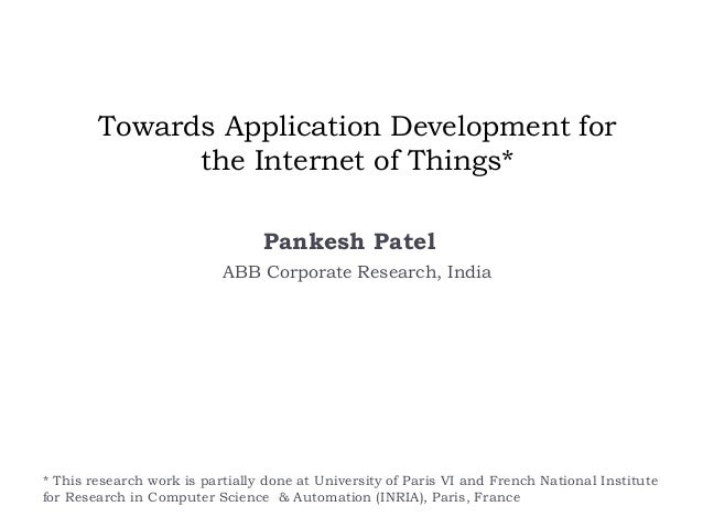 Towards Application Development for the Internet of Things* Pankesh Patel ABB Corporate Research, India * This research wo...