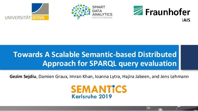 Towards A Scalable Semantic-based Distributed Approach for SPARQL query evaluation Gezim Sejdiu, Damien Graux, Imran Khan,...