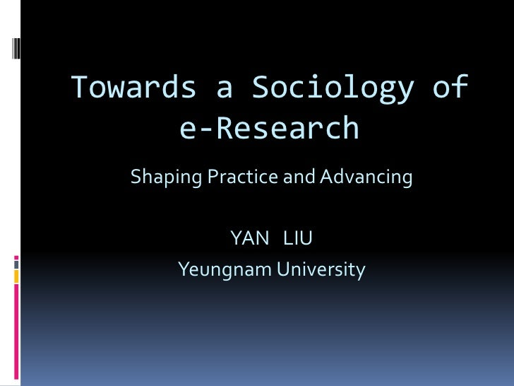 Towards a Sociology of e-Research<br />Shaping Practice and Advancing<br />YAN   LIU<br />Yeungnam University<br />
