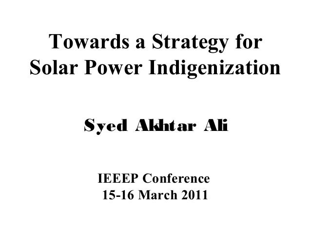 Towards a Strategy for Solar Power Indigenization Syed Akhtar Ali IEEEP Conference 15-16 March 2011