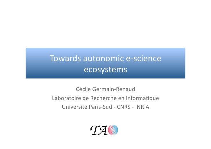 Towardsautonomice‐science        ecosystems         CécileGermain‐RenaudLaboratoiredeRechercheenInforma<que   ...