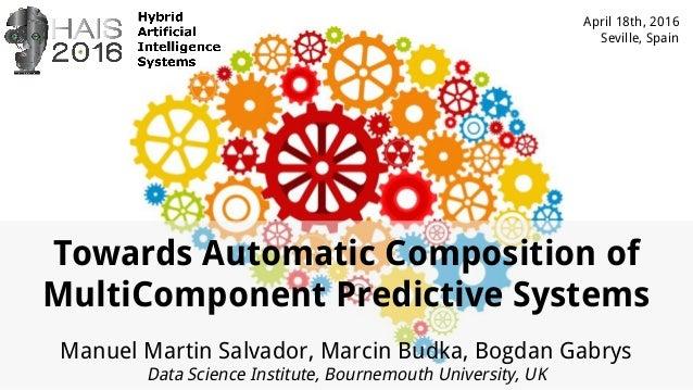 Towards Automatic Composition of MultiComponent Predictive Systems Manuel Martin Salvador, Marcin Budka, Bogdan Gabrys Dat...