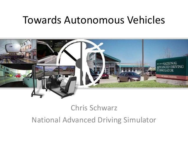 Towards Autonomous Vehicles Chris Schwarz National Advanced Driving Simulator