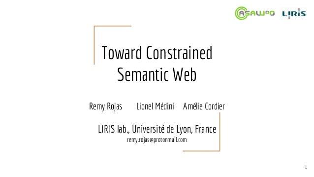 Toward Constrained Semantic Web Remy Rojas Lionel Médini Amélie Cordier LIRIS lab., Université de Lyon, France remy.rojas@...