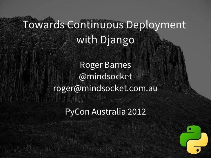 Towards Continuous Deployment         with Django           Roger Barnes           @mindsocket     roger@mindsocket.com.au...