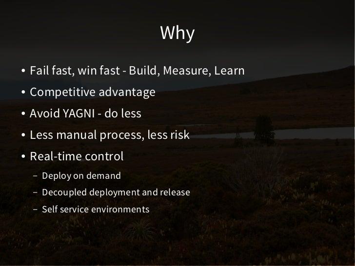 Why●   Fail fast, win fast - Build, Measure, Learn●   Competitive advantage●   Avoid YAGNI - do less●   Less manual proces...