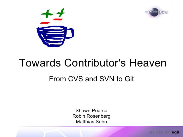 Towards Contributor's Heaven      From CVS and SVN to Git                Shawn Pearce            Robin Rosenberg          ...