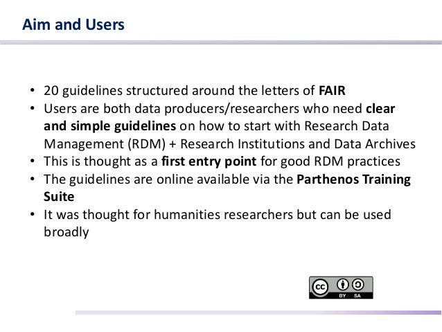 Aim and Users • 20 guidelines structured around the letters of FAIR • Users are both data producers/researchers who need c...