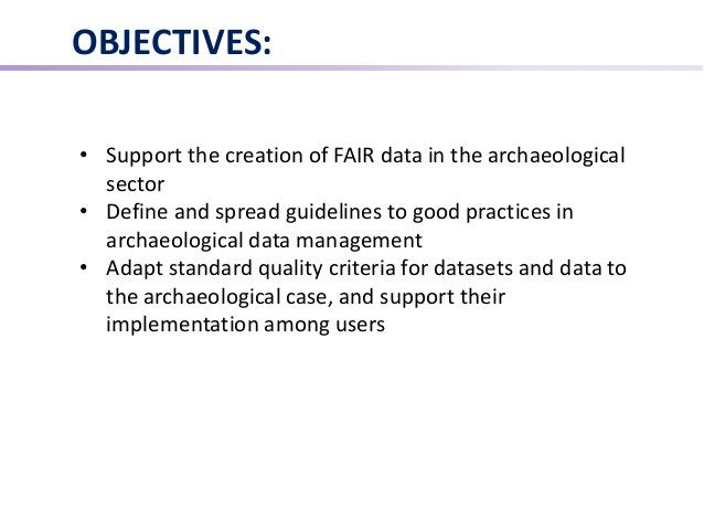 OBJECTIVES: • Support the creation of FAIR data in the archaeological sector • Define and spread guidelines to good practi...