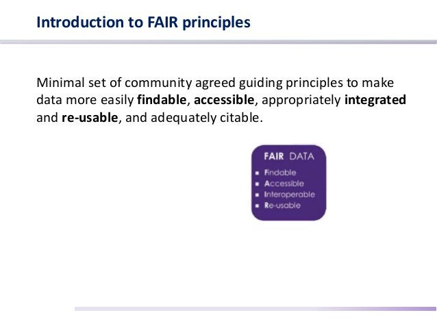 Introduction to FAIR principles Minimal set of community agreed guiding principles to make data more easily findable, acce...