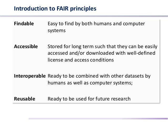 Introduction to FAIR principles Findable Easy to find by both humans and computer systems Accessible Stored for long term ...