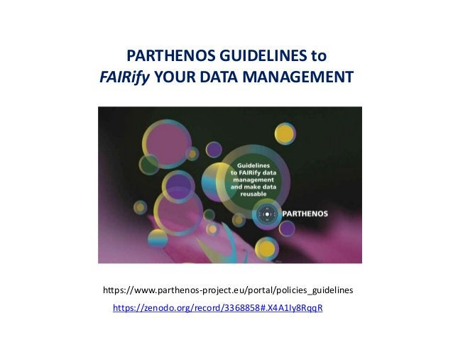 PARTHENOS GUIDELINES to FAIRify YOUR DATA MANAGEMENT https://www.parthenos-project.eu/portal/policies_guidelines https://z...