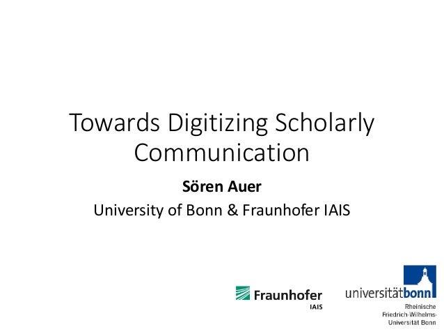 Towards Digitizing Scholarly Communication Sören Auer University of Bonn & Fraunhofer IAIS