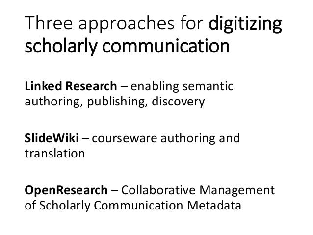 Three approaches for digitizing scholarly communication Linked Research – enabling semantic authoring, publishing, discove...