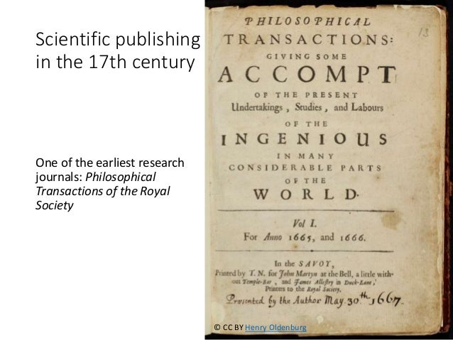 Scientific publishing in the 17th century One of the earliest research journals: Philosophical Transactions of the Royal S...