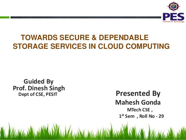 TOWARDS SECURE & DEPENDABLE STORAGE SERVICES IN CLOUD COMPUTING  Guided By Prof. Dinesh Singh Dept of CSE, PESIT  Presente...