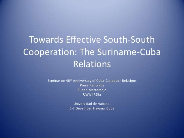 Towards Effective South-SouthCooperation: The Suriname-Cuba           Relations     Seminar on 40th Anniversary of Cuba-Ca...