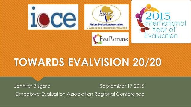 TOWARDS EVALVISION 20/20 Jennifer Bisgard September 17 2015 Zimbabwe Evaluation Association Regional Conference