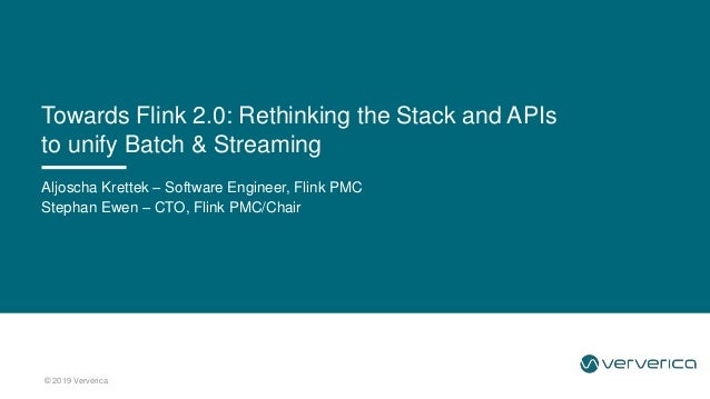 © 2019 Ververica Aljoscha Krettek – Software Engineer, Flink PMC Stephan Ewen – CTO, Flink PMC/Chair Towards Flink 2.0: Re...