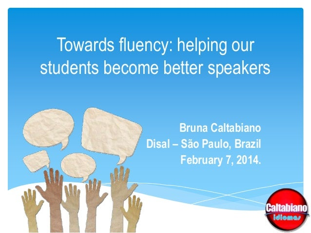 Towards fluency: helping our students become better speakers Bruna Caltabiano Disal – São Paulo, Brazil February 7, 2014.