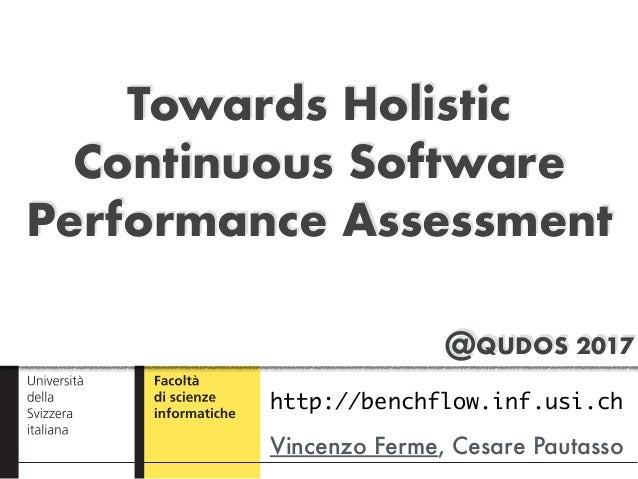 @QUDOS 2017 Towards Holistic Continuous Software Performance Assessment Vincenzo Ferme, Cesare Pautasso http://benchflow.i...