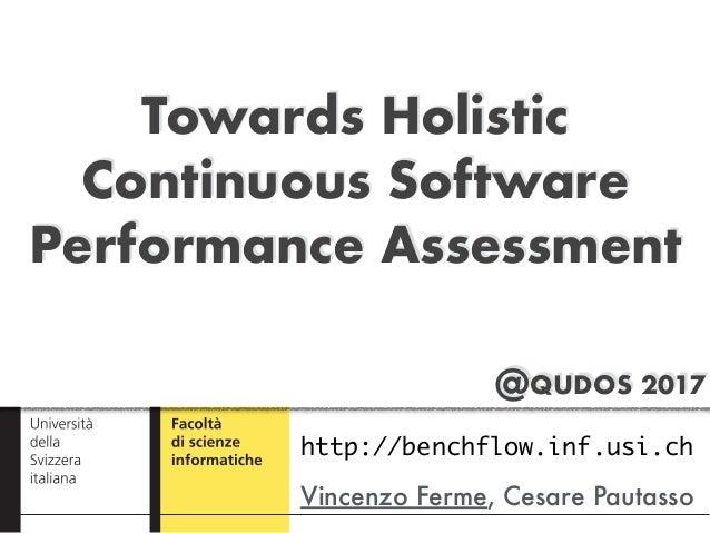 @QUDOS 2017 Towards Holistic Continuous Software Performance Assessment Vincenzo Ferme, Cesare Pautasso http://benchflow.i...