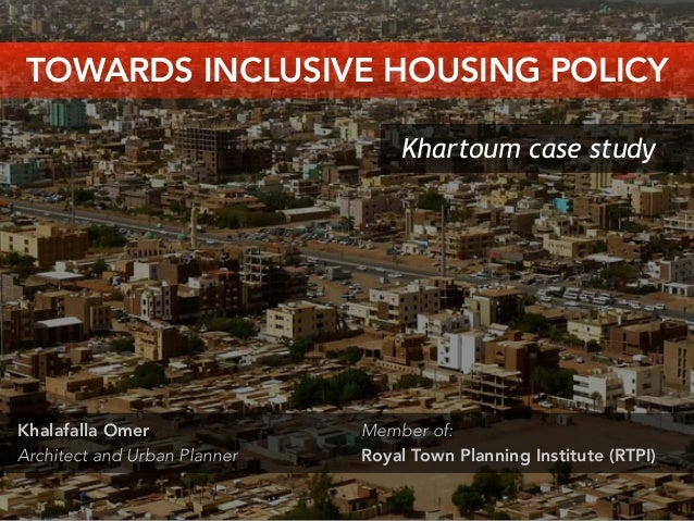 Khartoum case study Khalafalla Omer Architect and Urban Planner TOWARDS INCLUSIVE HOUSING POLICY Member of: Royal Town Pla...