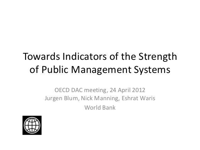 Towards Indicators of the Strength of Public Management Systems        OECD DAC meeting, 24 April 2012    Jurgen Blum, Nic...