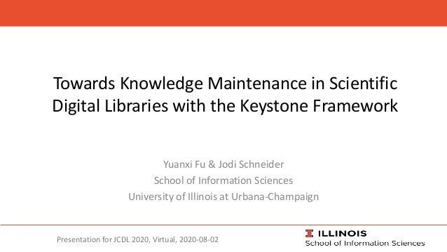 Towards Knowledge Maintenance in Scientific Digital Libraries with the Keystone Framework Yuanxi Fu & Jodi Schneider Schoo...