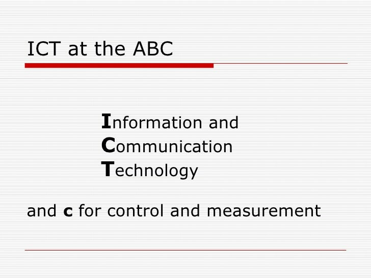 ICT at the ABC  <ul><li>I nformation and </li></ul><ul><li>C ommunication </li></ul><ul><li>T echnology </li></ul><ul><li>...