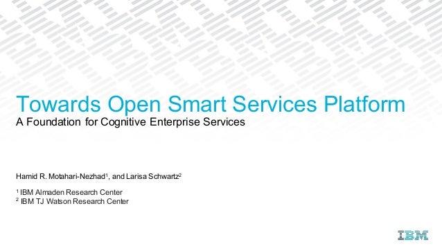 Hamid R. Motahari-Nezhad1, and Larisa Schwartz2 1 IBM Almaden Research Center 2 IBM TJ Watson Research Center Towards Open...