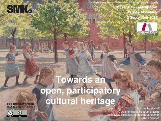 Towards an open, participatory cultural heritage Museoalan Teemapäivät Whose Museum? 12 September 2014 Peter Hansen, Playi...