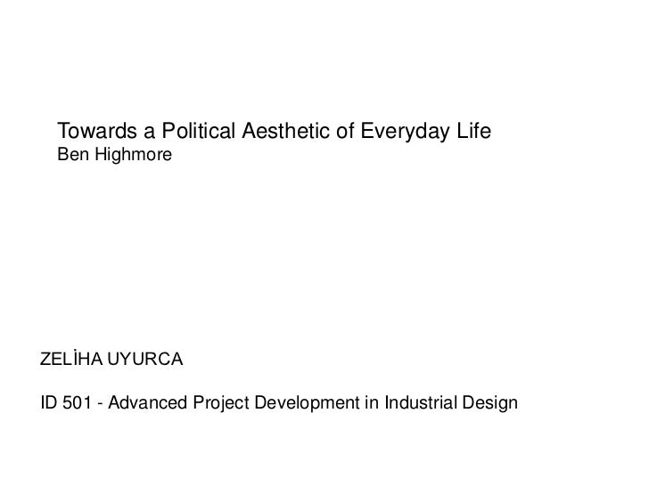 Towards a Political Aesthetic of Everyday Life  Ben HighmoreZELİHA UYURCAID 501 - Advanced Project Development in Industri...