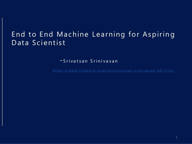 End to End Machine Learning for Aspiring Data Scientist -S r i v a t s a n S r i n i v a s a n h t t p s : / / w w w . l i...