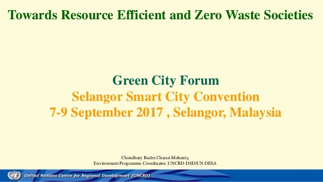 Towards Resource Efficient and Zero Waste Societies Green City Forum Selangor Smart City Convention 7-9 September 2017 , S...