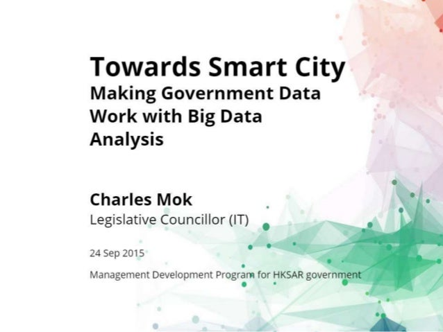 Towards Smart City  Making Government Data Work with Big Data Analysis  Charles Mok Legislative Councillor (IT)  24 Sep 20...