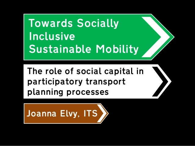 Towards Socially Inclusive Sustainable Mobility  Joanna Elvy, ITS  The role of social capital in participatory transport p...