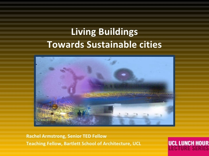 Living Buildings Towards Sustainable cities Rachel Armstrong, Senior TED Fellow Teaching Fellow, Bartlett School of Archit...