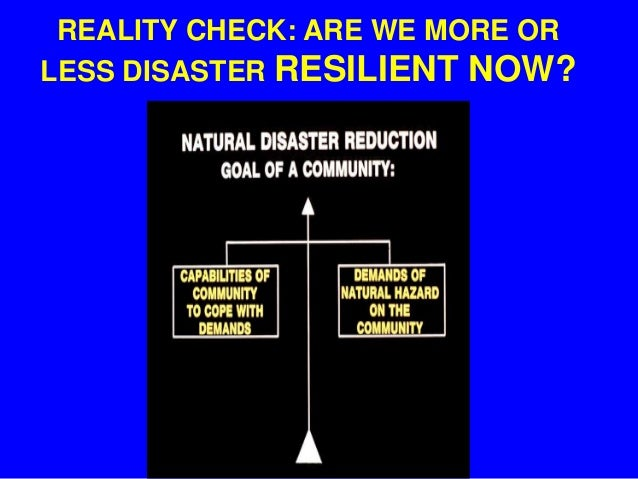 REALITY CHECK: ARE WE MORE OR LESS DISASTER RESILIENT NOW?