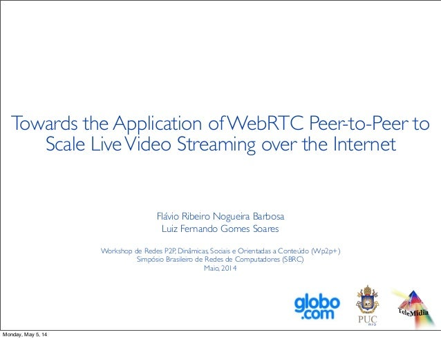 Towards the Application of WebRTC Peer-to-Peer to Scale LiveVideo Streaming over the Internet Flávio Ribeiro Nogueira Barb...