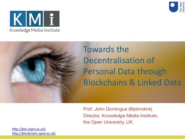 Towards the Decentralisation of Personal Data through Blockchains & Linked Data Prof. John Domingue (@johndmk) Director, K...