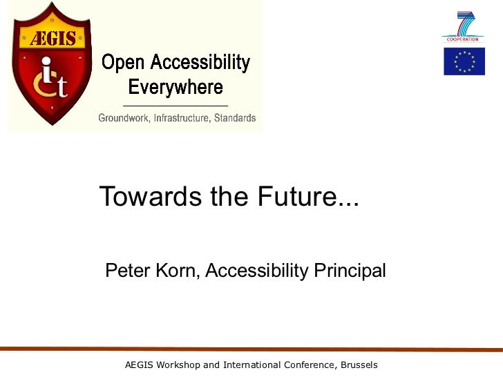 Towards the Future...Peter Korn, Accessibility Principal  AEGIS Workshop and International Conference, Brussels