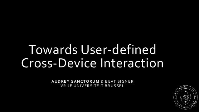 Towards User-defined Cross-Device Interaction AUDREY SANCTORUM & BEAT SIGNER VRIJE UNIVERSITEIT BRUSSEL