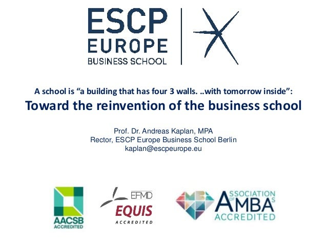 """A school is """"a building that has four 3 walls. ..with tomorrow inside"""": Toward the reinvention of the business school Prof..."""