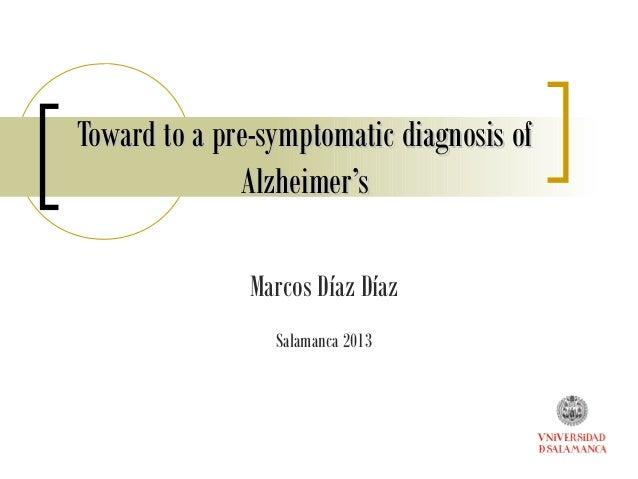 Toward to a pre-symptomatic diagnosis ofToward to a pre-symptomatic diagnosis of Alzheimer'sAlzheimer's Marcos Díaz Díaz S...