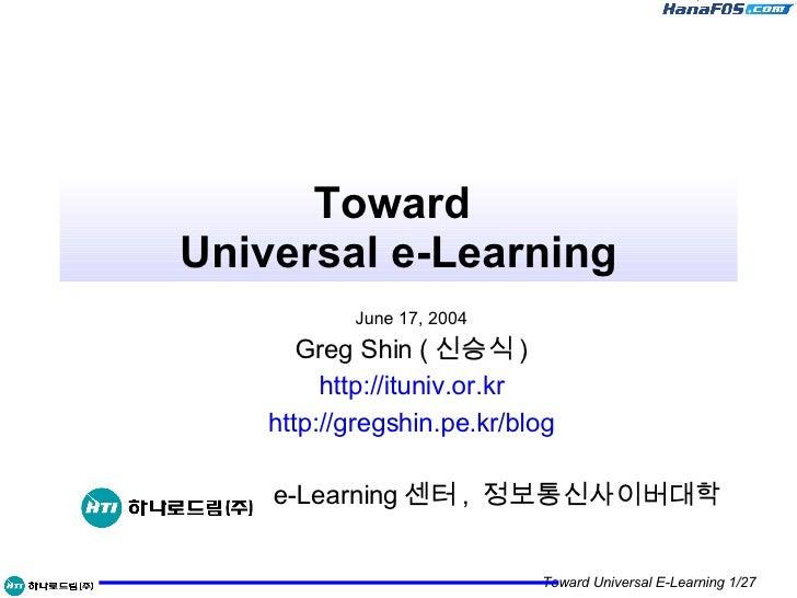 Toward  Universal e-Learning June 17, 2004 Greg Shin ( 신승식 ) http://ituniv.or.kr http:// gregshin.pe.kr /blog e-Learning 센...