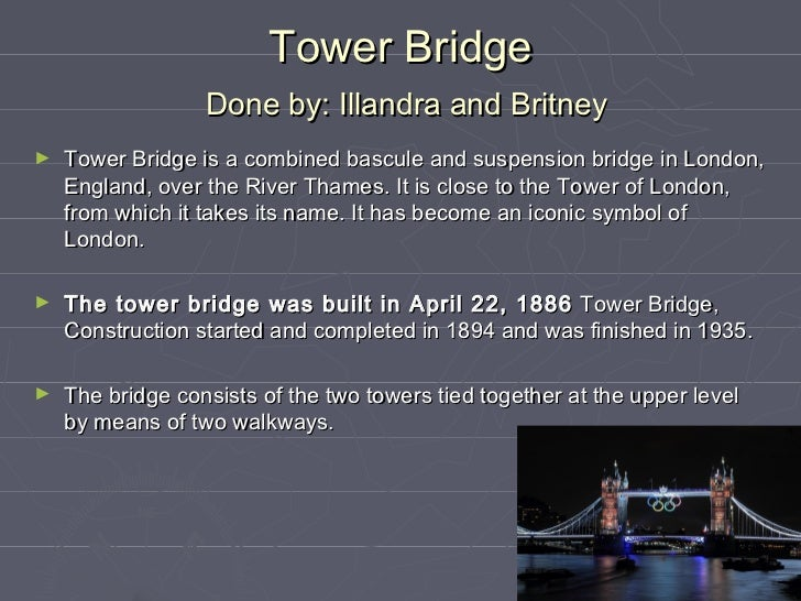 Tower Bridge                  Done by: Illandra and Britney►   Tower Bridge is a combined bascule and suspension bridge in...
