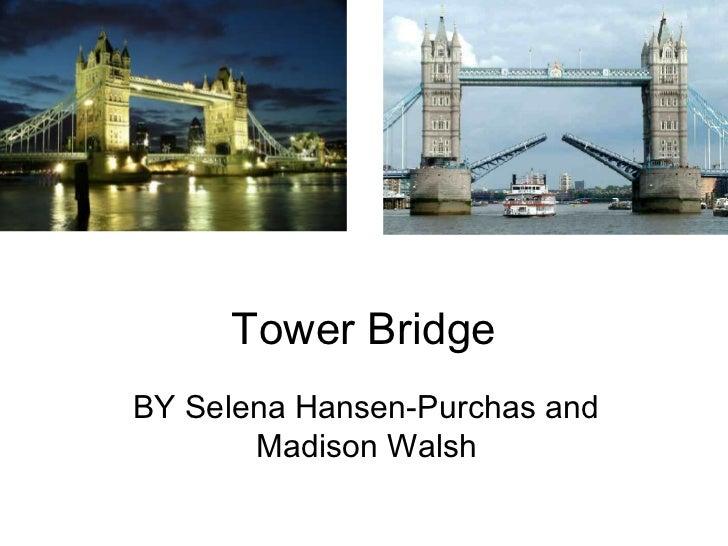 Tower BridgeBY Selena Hansen-Purchas and       Madison Walsh