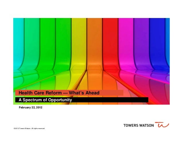 Health Care Reform — What's Ahead      A Spectrum of Opportunity       February 22, 2012© 2012 Towers Watson. All rights r...