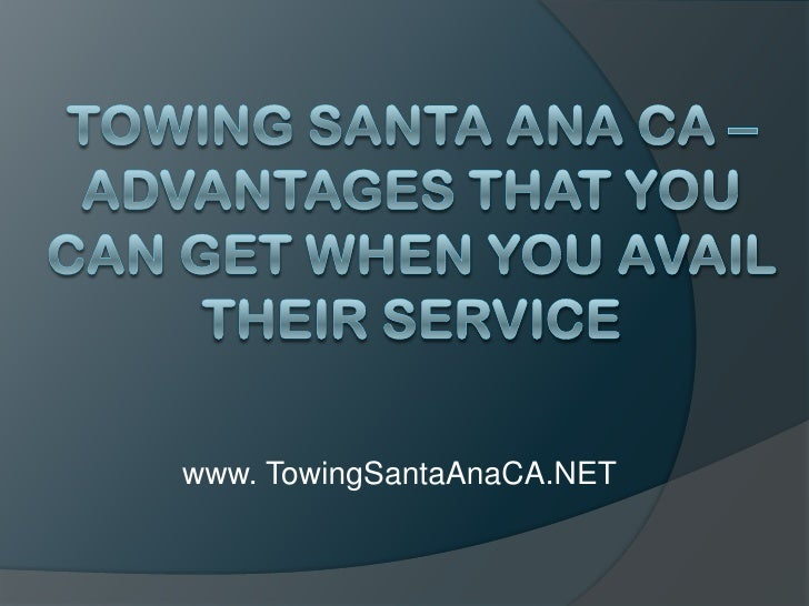 Towing Santa Ana CA – Advantages That You Can Get When You Avail Their Service<br />www. TowingSantaAnaCA.NET<br />